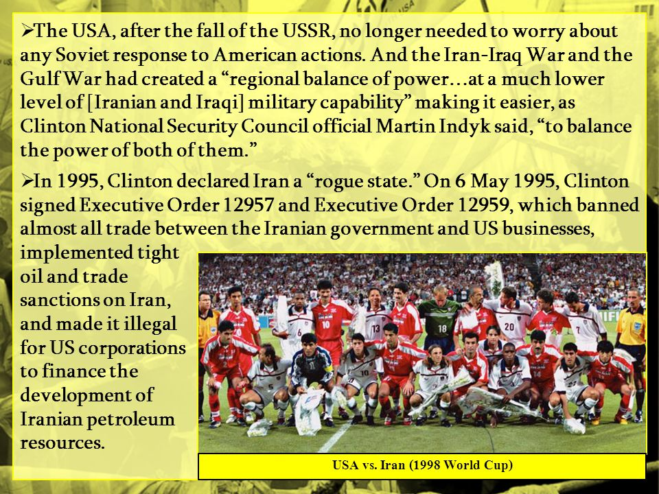 The USA, after the fall of the USSR, no longer needed to worry about any Soviet response to American actions. And the Iran-Iraq War and the Gulf War had created a regional balance of power…at a much lower level of [Iranian and Iraqi] military capability making it easier, as Clinton National Security Council official Martin Indyk said, to balance the power of both of them.